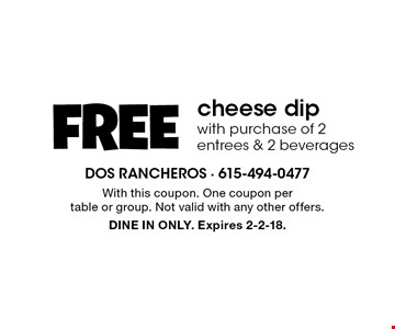FREE cheese dip with purchase of 2 entrees & 2 beverages. With this coupon. One coupon per table or group. Not valid with any other offers. DINE IN ONLY. Expires 2-2-18.
