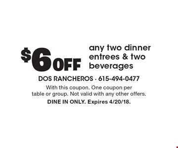 $6 Off any two dinner entrees & two beverages. With this coupon. One coupon per table or group. Not valid with any other offers. DINE IN ONLY. Expires 4/20/18.
