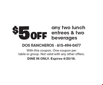 $5 Off any two lunch entrees & two beverages. With this coupon. One coupon per table or group. Not valid with any other offers. DINE IN ONLY. Expires 4/20/18.