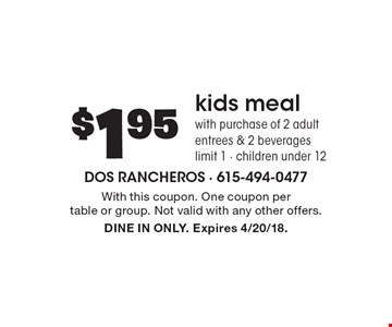 $1.95 kids meal with purchase of 2 adult entrees & 2 beverages limit 1 - children under 12. With this coupon. One coupon per table or group. Not valid with any other offers. DINE IN ONLY. Expires 4/20/18.