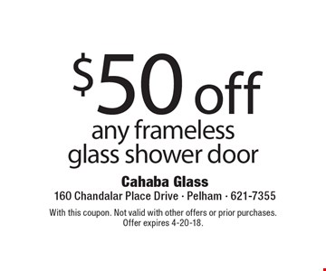 $50 off any frameless glass shower door. With this coupon. Not valid with other offers or prior purchases. Offer expires 4-20-18.