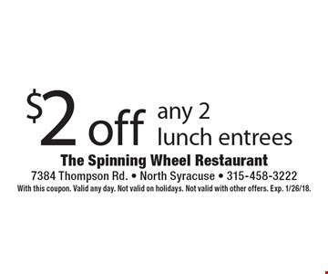 $2 off any 2 lunch entrees. With this coupon. Valid any day. Not valid on holidays. Not valid with other offers. Exp. 1/26/18.