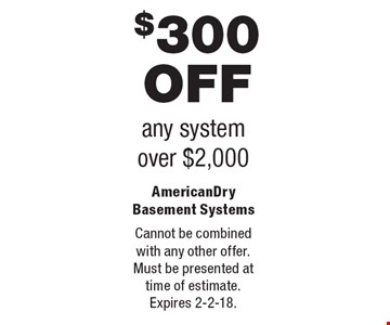 $300 OFF any system over $2,000. Cannot be combined with any other offer. Must be presented at time of estimate. Expires 2-2-18.
