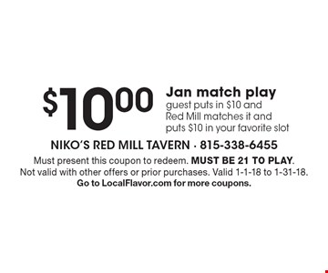 $10.00Jan match play. Guest puts in $10 and Red Mill matches it and puts $10 in your favorite slot. Must present this coupon to redeem. Must be 21 to play. Not valid with other offers or prior purchases. Valid 1-1-18 to 1-31-18. Go to LocalFlavor.com for more coupons.