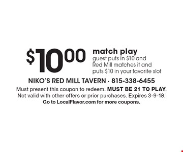 $10.00 match play. Guest puts in $10 and Red Mill matches it and puts $10 in your favorite slot. Must present this coupon to redeem. Must be 21 to play. Not valid with other offers or prior purchases. Expires 3-9-18. Go to LocalFlavor.com for more coupons.