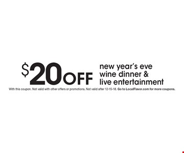 $20 Off new year's eve wine dinner & live entertainment. With this coupon. Not valid with other offers or promotions. Not valid after 12-15-18. Go to LocalFlavor.com for more coupons.