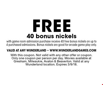 Free 40 bonus nickels with game room admission purchase receive 40 free bonus nickels on up to4 purchased admissions. Bonus nickels are good for arcade game play only. With this coupon. Not valid with any other offer or coupon. Only one coupon per person per day. Movies available at Gresham, Milwaukie, Avalon & Beaverton. Valid at any Wunderland location. Expires 3/9/18.