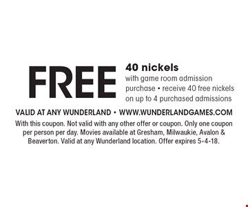 FREE 40 nickels with game room admission purchase - receive 40 free nickels on up to 4 purchased admissions. With this coupon. Not valid with any other offer or coupon. Only one coupon per person per day. Movies available at Gresham, Milwaukie, Avalon & Beaverton. Valid at any Wunderland location. Offer expires 5-4-18.