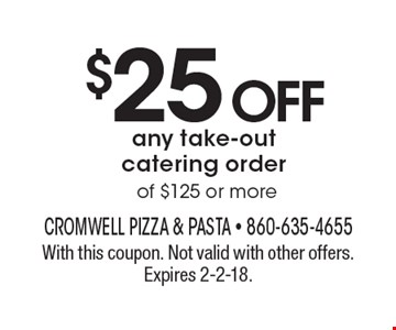 $25 OFF any take-out catering order of $125 or more. With this coupon. Not valid with other offers. Expires 2-2-18.