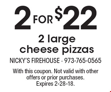 2 for $22 2 large cheese pizzas. With this coupon. Not valid with other offers or prior purchases. Expires 2-28-18.