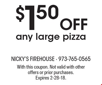 $1.50 off any large pizza. With this coupon. Not valid with other offers or prior purchases. Expires 2-28-18.