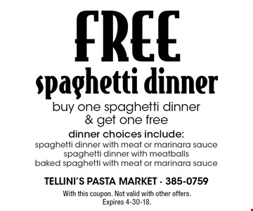 FREE spaghetti dinner. Buy one spaghetti dinner & get one free. Dinner choices include: spaghetti dinner with meat or marinara sauce, spaghetti dinner with meatballs, baked spaghetti with meat or marinara sauce. With this coupon. Not valid with other offers. Expires 4-30-18.