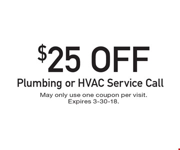 $25 OFF Plumbing or HVAC Service Call. May only use one coupon per visit. Expires 3-30-18.