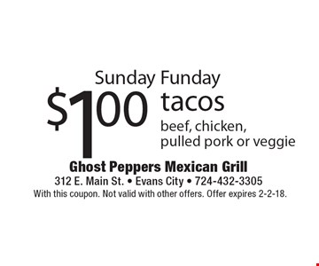 Sunday Funday $1.00 tacos beef, chicken, pulled pork or veggie. With this coupon. Not valid with other offers. Offer expires 2-2-18.
