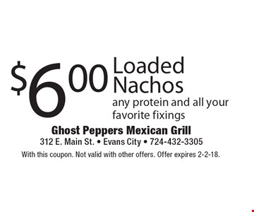 $6.00 Loaded Nachos any protein and all your favorite fixings. With this coupon. Not valid with other offers. Offer expires 2-2-18.