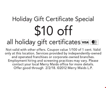 Holiday Gift Certificate Special. $10 off all holiday gift certificates. Not valid with other offers. Coupon value 1/100 of 1 cent. Valid only at this location. Services provided by independently-owned and operated franchises or corporate-owned branches. Employment hiring and screening practices may vary. Please contact your local Merry Maids office for more details. Offer good through 2/2/18. 2012 Merry Maids L.P.