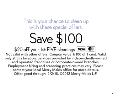 This is your chance to clean up with these special offers: Save $100 $20 off your 1st FIVE cleanings. Not valid with other offers. Coupon value 1/100 of 1 cent. Valid only at this location. Services provided by independently-owned and operated franchises or corporate-owned branches. Employment hiring and screening practices may vary. Please contact your local Merry Maids office for more details. Offer good through 2/2/18. 2012 Merry Maids L.P.