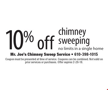 10% off chimney sweeping. No limits in a single home. Coupon must be presented at time of service. Coupons can be combined. Not valid on prior services or purchases. Offer expires 2-28-18.