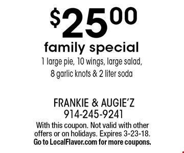 $25.00 family special. 1 large pie, 10 wings, large salad, 8 garlic knots & 2 liter soda. With this coupon. Not valid with other offers or on holidays. Expires 3-23-18. Go to LocalFlavor.com for more coupons.