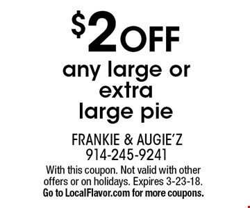 $2 OFF any large or extra large pie. With this coupon. Not valid with other offers or on holidays. Expires 3-23-18. Go to LocalFlavor.com for more coupons.