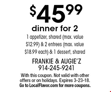 $45.99 dinner for 2. 1 appetizer, shared (max. value $12.99) & 2 entrees (max. value $18.99 each) & 1 dessert, shared. With this coupon. Not valid with other offers or on holidays. Expires 3-23-18. Go to LocalFlavor.com for more coupons.