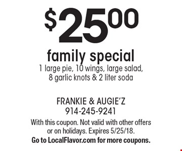 $25.00 family special 1 large pie, 10 wings, large salad, 8 garlic knots & 2 liter soda. With this coupon. Not valid with other offers or on holidays. Expires 5/25/18. Go to LocalFlavor.com for more coupons.