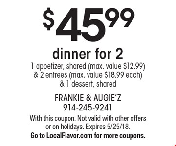 $45.99 dinner for 2 - 1 appetizer, shared (max. value $12.99) & 2 entrees (max. value $18.99 each) & 1 dessert, shared. With this coupon. Not valid with other offers or on holidays. Expires 5/25/18. Go to LocalFlavor.com for more coupons.