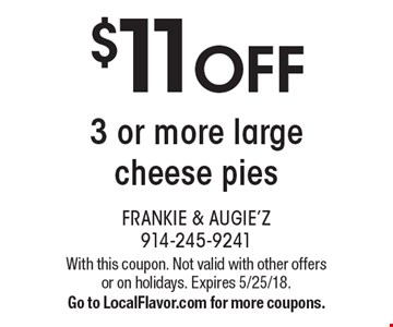 $11 OFF 3 or more large cheese pies. With this coupon. Not valid with other offers or on holidays. Expires 5/25/18. Go to LocalFlavor.com for more coupons.
