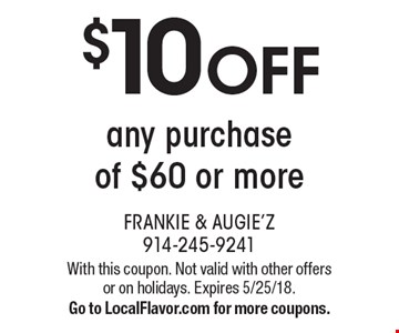 $10 OFF any purchase of $60 or more. With this coupon. Not valid with other offers or on holidays. Expires 5/25/18. Go to LocalFlavor.com for more coupons.