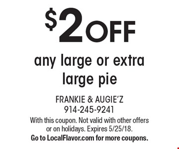 $2 OFF any large or extra large pie. With this coupon. Not valid with other offers or on holidays. Expires 5/25/18. Go to LocalFlavor.com for more coupons.