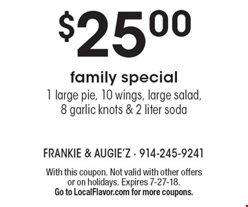 $25.00 family special - 1 large pie, 10 wings, large salad, 8 garlic knots & 2 liter soda. With this coupon. Not valid with other offers or on holidays. Expires 7-27-18. Go to LocalFlavor.com for more coupons.