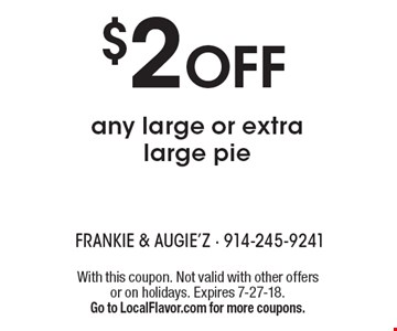 $2 OFF any large or extra large pie. With this coupon. Not valid with other offers or on holidays. Expires 7-27-18. Go to LocalFlavor.com for more coupons.
