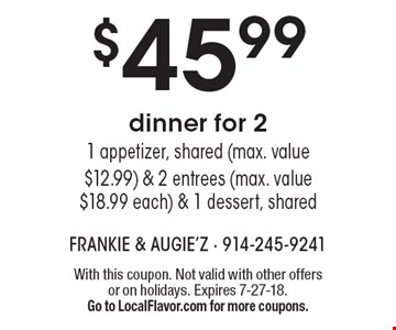 $45.99 dinner for 2 - 1 appetizer, shared (max. value $12.99) & 2 entrees (max. value $18.99 each) & 1 dessert, shared. With this coupon. Not valid with other offers or on holidays. Expires 7-27-18. Go to LocalFlavor.com for more coupons.