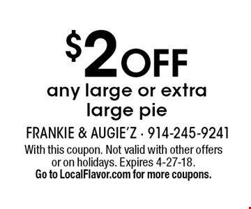 $2 OFF any large or extra large pie. With this coupon. Not valid with other offersor on holidays. Expires 4-27-18. Go to LocalFlavor.com for more coupons.