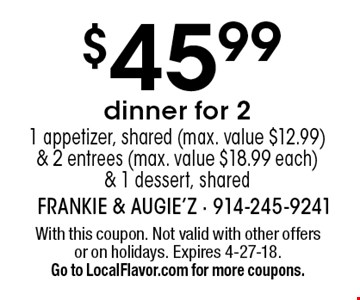 $45.99 dinner for 21 appetizer, shared (max. value $12.99) & 2 entrees (max. value $18.99 each )& 1 dessert, shared. With this coupon. Not valid with other offersor on holidays. Expires 4-27-18. Go to LocalFlavor.com for more coupons.