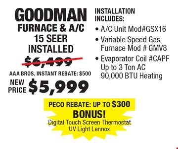 $5,999 Goodman Furnace & A/C 15 Seer installed Installation Includes:, A/C Unit Mod#GSX16, Variable Speed Gas Furnace Mod#GMV8, Evaporator Coil #CAPF Up to 3 Ton AC 90,000 BTU Heating.