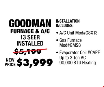 $3,999 Goodman Furnace & A/C 13 Seer installed Installation Includes: A/C Unit Mod#GSX13, Gas Furnace Mod#GMS8, Evaporator Coil #CAPF Up to 3 Ton AC 90,000 BTU Heating, Thermostat.