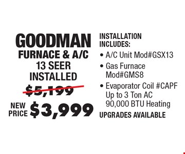 $3,999 Goodman Furnace & A/C, 13 Seer installed. Installation Includes: A/C Unit Mod#GSX13, Gas Furnace Mod#GMS8, Evaporator Coil #CAPF Up to 3 Ton AC 90,000 BTU Heating, Thermostat.