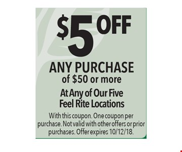 $5 off any purchase of $50 or more. At any of our five Feel Rite locations. With this coupon. One coupon per purchase. Not valid with other offers or prior purchases. Offer expires 10/12/18.