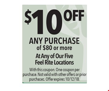 $10 off any purchase of $80 or more. At any of our five Feel Rite locations. With this coupon. One coupon per purchase. Not valid with other offers or prior purchases. Offer expires 10/12/18.