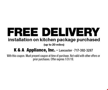 FREE DELIVERY installation on kitchen package purchased (up to 20 miles). With this coupon. Must present coupon at time of purchase. Not valid with other offers or prior purchases. Offer expires 1/31/18.