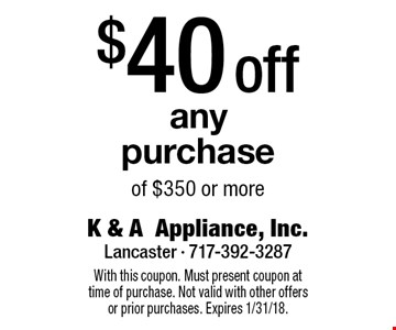 $40off any purchase of $350 or more. With this coupon. Must present coupon at time of purchase. Not valid with other offers or prior purchases. Expires 1/31/18.