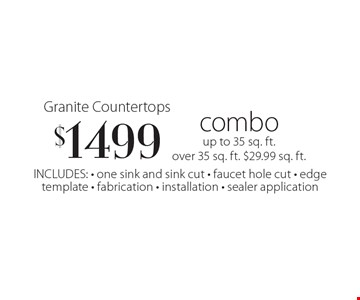 Granite Countertops $1499 combo up to 35 sq. ft.over 35 sq. ft. $29.99 sq. ft. INCLUDES: - one sink and sink cut - faucet hole cut - edgetemplate - fabrication - installation - sealer application.