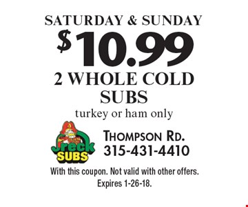$10.99 2 Whole Cold Subs. Turkey or ham only Saturday & Sunday. With this coupon. Not valid with other offers. Expires 1-26-18.