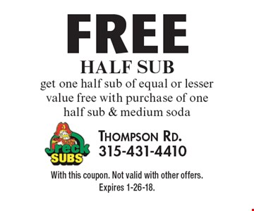 FREE Half sub - get one half sub of equal or lesser value free with purchase of one half sub & medium soda. With this coupon. Not valid with other offers. Expires 1-26-18.