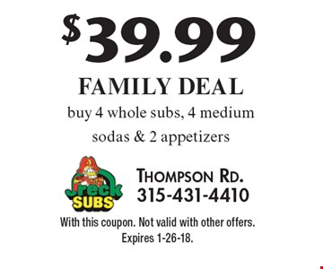 $39.99 Family Deal - buy 4 whole subs, 4 medium sodas & 2 appetizers. With this coupon. Not valid with other offers. Expires 1-26-18.