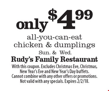Only $4.99 all-you-can-eat chicken & dumplings. Sun. & Wed. With this coupon. Excludes Christmas Eve, Christmas, New Year's Eve and New Year's Day buffets. Cannot combine with any other offers or promotions. Not valid with any specials. Expires 2/2/18.