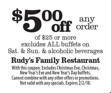 $5.00 off any order of $25 or more. Excludes ALL buffets on Sat. & Sun. & alcoholic beverages. With this coupon. Excludes Christmas Eve, Christmas, New Year's Eve and New Year's Day buffets. Cannot combine with any other offers or promotions. Not valid with any specials. Expires 2/2/18.