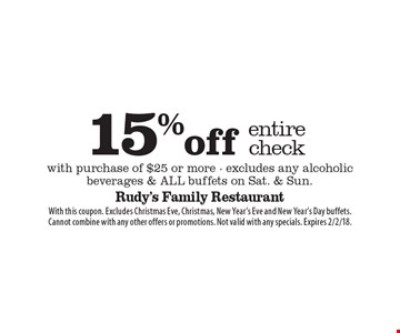 15% off entire check with purchase of $25 or more - excludes any alcoholic beverages & ALL buffets on Sat. & Sun. With this coupon. Excludes Christmas Eve, Christmas, New Year's Eve and New Year's Day buffets. Cannot combine with any other offers or promotions. Not valid with any specials. Expires 2/2/18.
