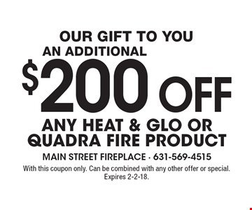 Our gift to you: An Additional $200 off any Heat & Glo or Quadra Fire Product. With this coupon only. Can be combined with any other offer or special. Expires 2-2-18.